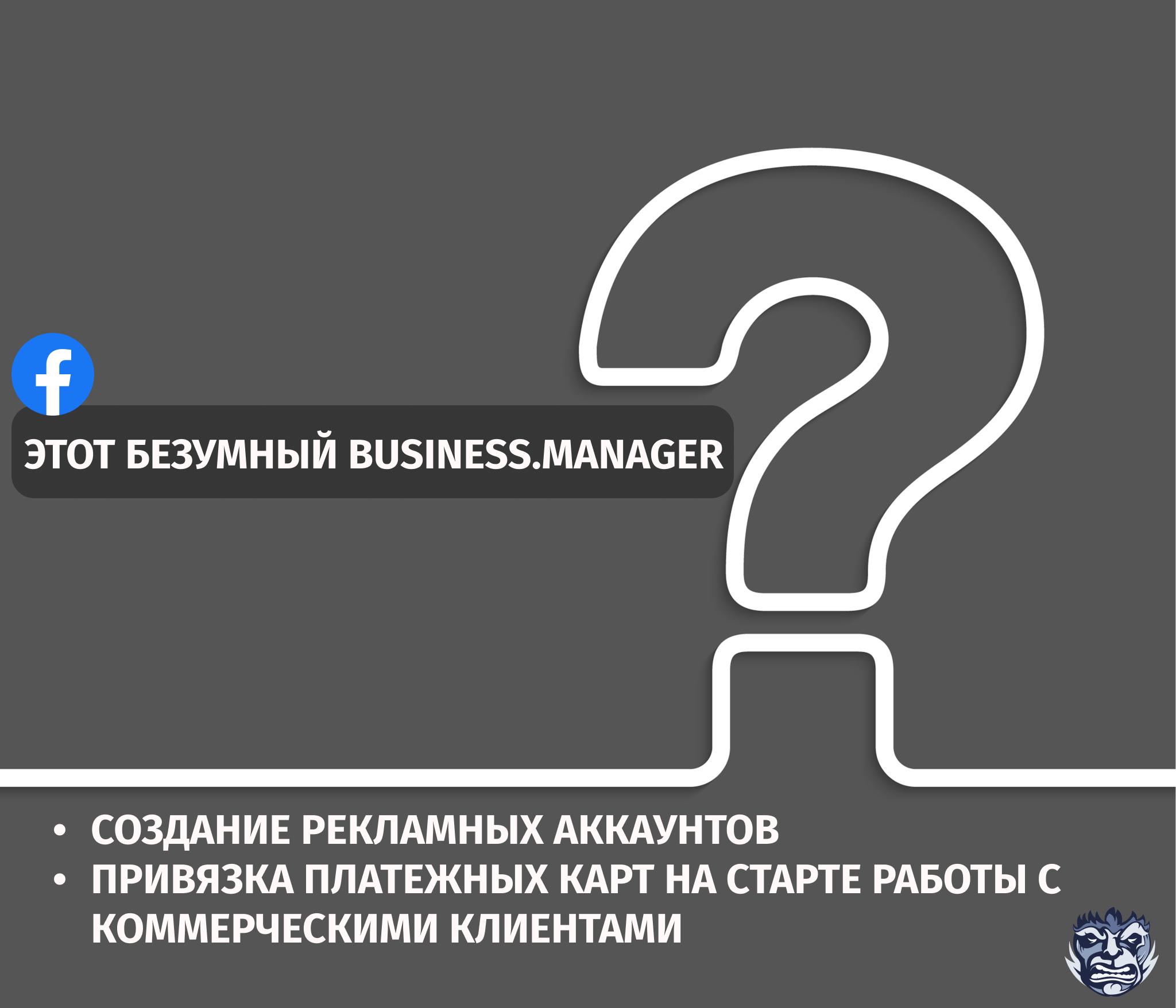 Этот безумный Business.Manager: ответы на часто задаваемые вопросы по созданию рекламных аккаунтов и привязке платежных карт в Facebook на старте работы с коммерческими клиентами
