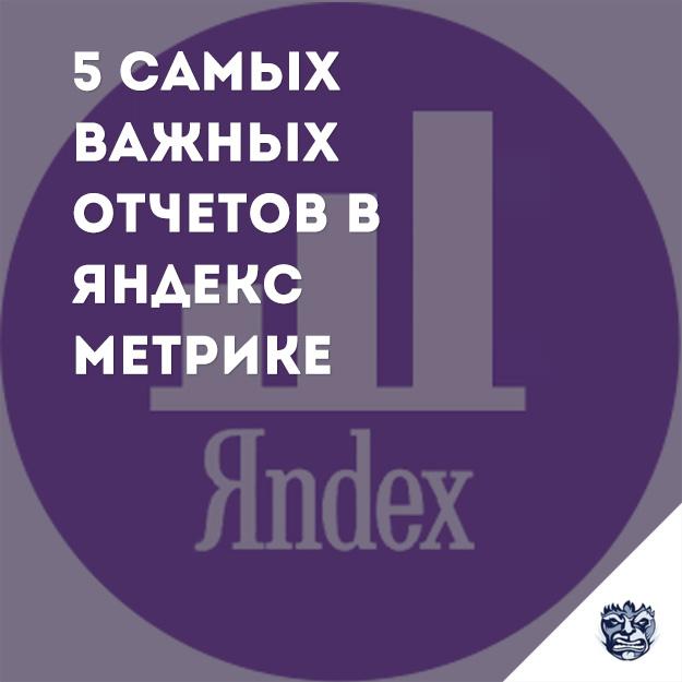 5 самых важных отчетов в Яндекс.Метрике